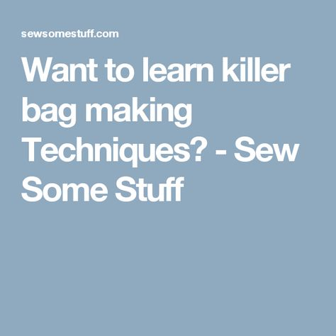 Want to learn killer bag making Techniques