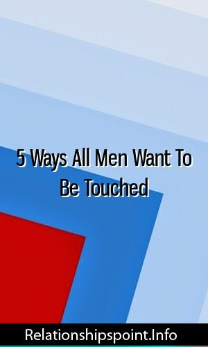 5 Ways All Men Want To Be Touched Relationship Tips Divorce