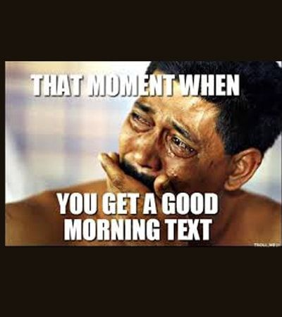 The One Day My Bf Doesn T Text Me Good Morning I Ll Send Him This Lol Morning Quotes Funny Good Morning Quotes Good Morning Quotes For Him