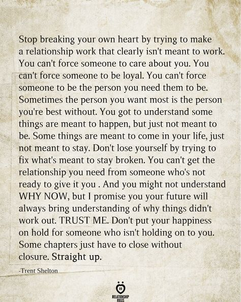 Stop breaking your own heart by trying to make a relationship work that clearly isn't meant to work. You can't force someone to care about you. You can't force someone to be loyal. You can't force someone to be the person you need them to be. Sometimes the person you want most is the person you're best without. You got to understand some things are meant to happen, but just not meant to be. Some things are meant to come in your life, just not meant to stay.