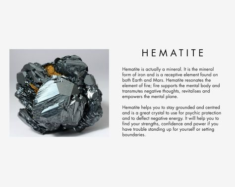 Hematite is actually a mineral. It is the mineral form of iron and is a receptive element found on both Earth and Mars. Hematite resonates the element of fire; fire supports the mental body and transmutes negative thoughts, revitalises and empowers the mental plane. Hematite helps you to stay grounded and centred and is a great crystal to use for psychic protection and to deflect negative energy. It will help you to find your strengths, confidence and power if you have trouble standing up fo...