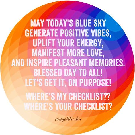 MAY TODAY'S BLUE SKY  GENERATE POSITIVE VIBES,   UPLIFT YOUR ENERGY, MANIFEST MORE LOVE,  AND INSPIRE PLEASANT MEMORIES. BLESSED DAY TO ALL! LET'S GET IT, ON PURPOSE!  WHERE'S MY CHECKLIST?? WHERE'S YOUR CHECKLIST?