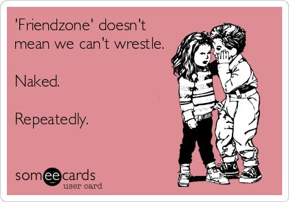 'Friendzone' doesn't mean we can't wrestle. Naked. Repeatedly.