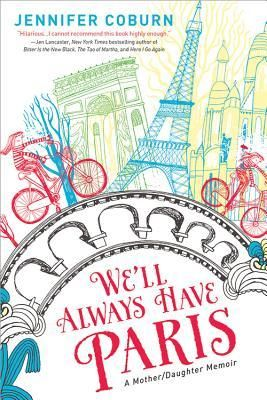 We Ll Always Have Paris A Mother Daughter Memoir By Jennifer Coburn Paris Books Paris Memoirs