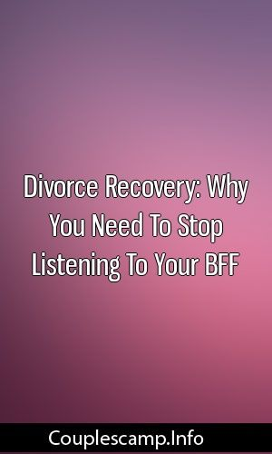 Divorce Recovery Why You Need To Stop Listening To Your Bff