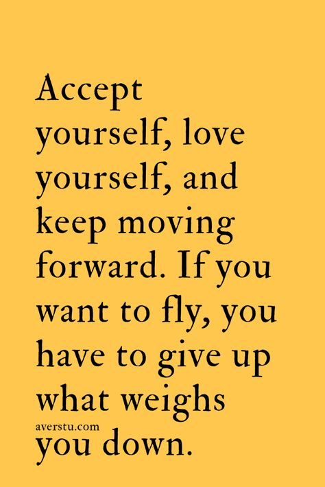 Accept yourself, love yourself, and keep moving forward. If you want to fly, you have to give up what weighs you down.