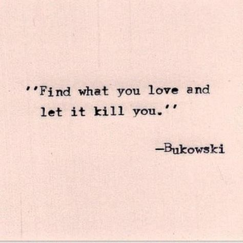 Find what you love and let it kill you - Bukowski #quote | Quotes ...