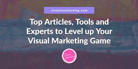Top Articles, Tools and Experts to Level up Your Visual Marketing Game