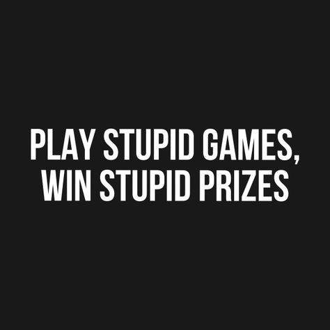 """What does, """"Play stupid games, Win stupid prizes"""" mean?"""