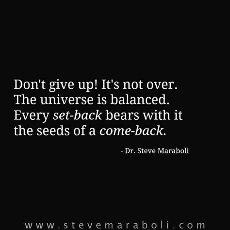 Don't give up! It's not over. The universe is balanced. Every set-back bears with it the seeds of a come-back.