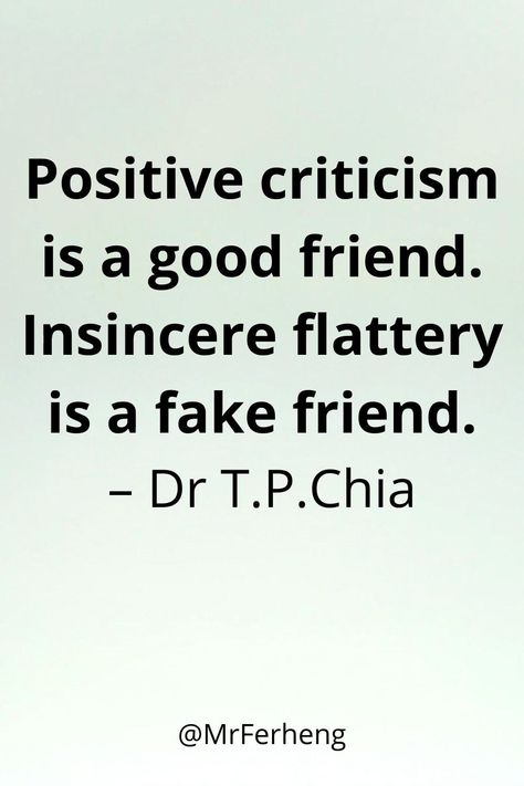 Positive criticism is a good friend. Insincere flattery is a fake friend.– Dr T.P.Chia  #motivationalquote #inspire #love #quotes