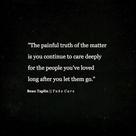 """you continue to care deeply for the people you've loved long after you let them go"" -Beau Taplin"