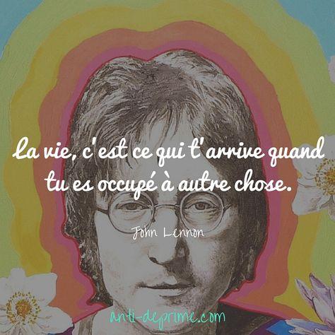 La vie, c'est ce qui t'arrive quand tu es occupé à autre chose. John Lennon