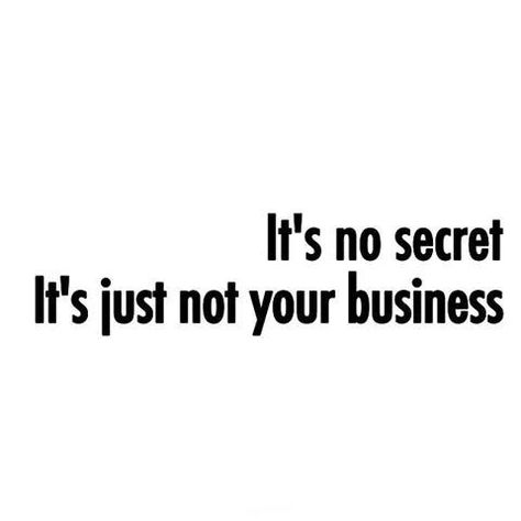 it's no secret, it's just none of your business