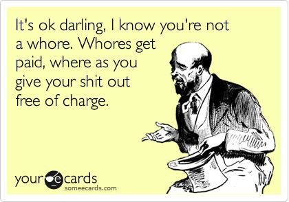 Itu0027s Ok Darling, I Know Youu0027re Not A Whore. Whores Get Paid, Where As You  Give Your Shit Out Free Of Charge. | Sheu0027s A Homewrecker | Pinterest | Its  Ok, ...