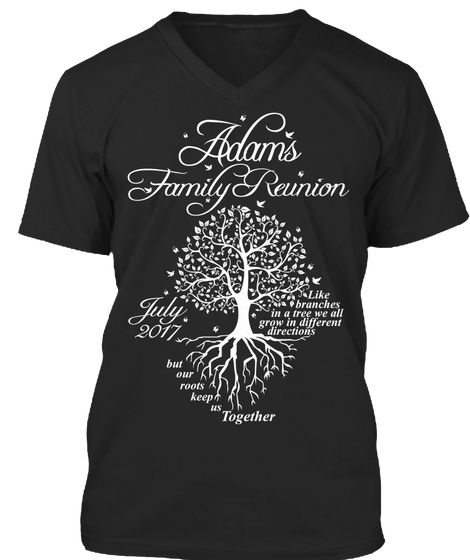 Adams Family Reunion July 2017 But Our Roots Keep Us Together Like Branches In A Tree We All Grow In Different... Black T-Shirt Front