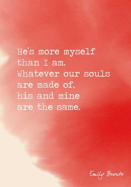 """""""He's more myself than I am. Whatever our souls are made of, his and mine are the same."""" Emily Bronte - The Most Romantic Words Ever Written - Photos"""