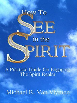 PDF DOWNLOAD] How To See In The Spirit by Michael R  Van Vlymen Free