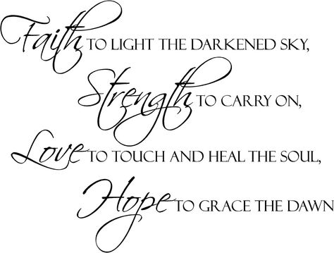 Faith to light the darkened sky, Strength to carry on, Love to touch and heal the soul, Hope to grace the dawn. BEAUTIFUL QUOTE!