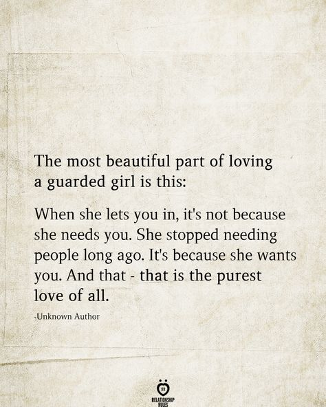 The most beautiful part of loving a guarded girl is this: When she lets you in, it's not because she needs you. She stopped needing people long ago. It's because she wants you. And that - that is the purest love of all.  -Unknown Author