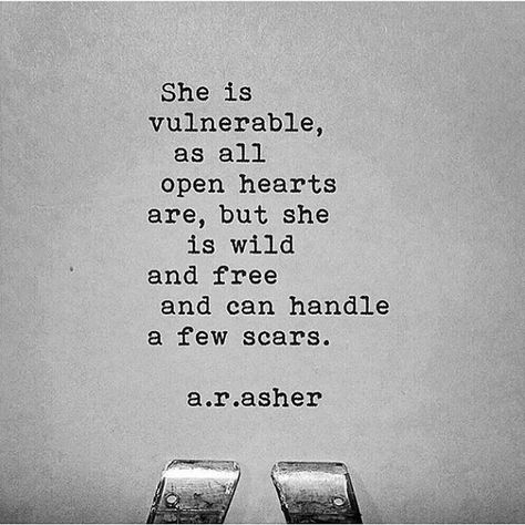 She is vulnerable, as all open hearts are, but she is wild and free and can handle a few scars.
