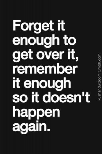 """forget it enough to get over it, remember it enough so it doesn't happen again."