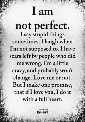 I am not perfect. I say stupid things sometimes. I laugh when I'm not supposed to. I have scars left by people who did me wrong. I'm a little crazy and probably won't change because that's who I am. But love me or not. I can promise you that if I sat I love you. I do it with a full heart. by lucy