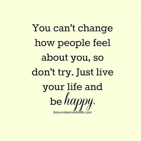 You cant change how people feel about you, so don't try. Just live your life and be happy.