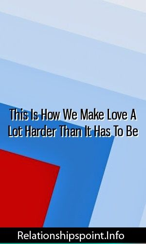 This Is How We Make Love A Lot Harder Than It Has To Be