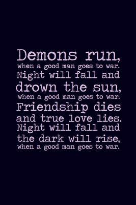 """""""Demons run when a good man goes to war"""""""