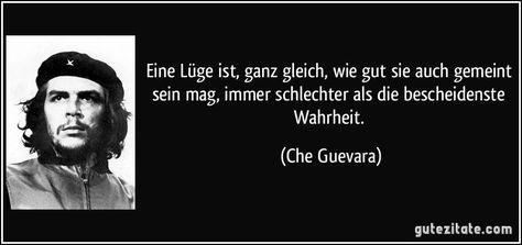 Eine Lüge ist, ganz gleich, wie gut sie auch gemeint sein mag, immer schlechter als die bescheidenste Wahrheit. (Che Guevara) #cheguevara Eine Lüge ist, ganz gleich, wie gut sie auch gemeint sein mag, immer schlechter als die bescheidenste Wahrheit. (Che Guevara)