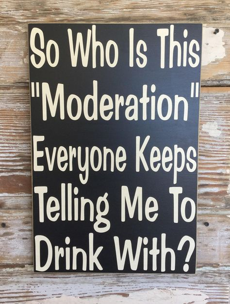 So Who Is This Moderation Everyone Keeps Telling Me To - So Who Is This Moderation Everyone Keeps Telling Me To Drink With X Funny Wood Sign Funny Drinking Quotes Funny Alcohol Quotes Funny Wine Quotes Bbq Quotes Drink Quotes Sa Wein Parties, Funny Wood Signs, Funny Signs For Work, Funny Camping Signs, Wooden Signs, In Vino Veritas, Beach Signs, Pool Signs, Funny Jokes