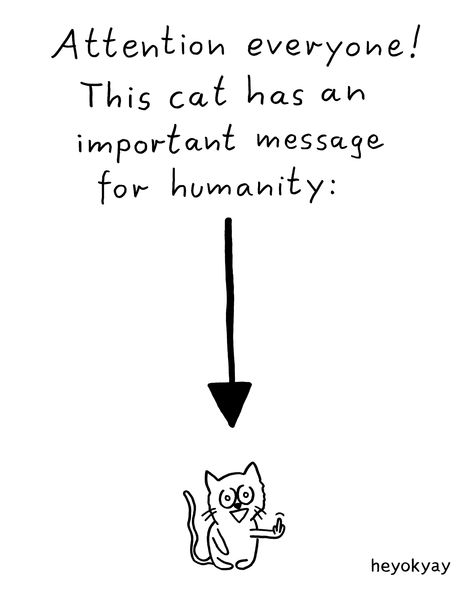 Attention everyone! This cat has an important message for humanity. Heyokyay comic humor funny.