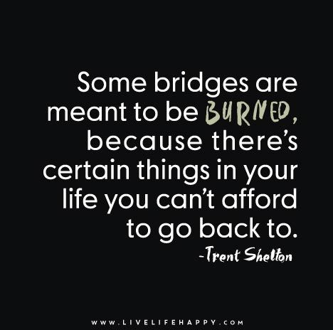 Some bridges are meant to be burned, because there's certain things in your life you can't afford to go back to.