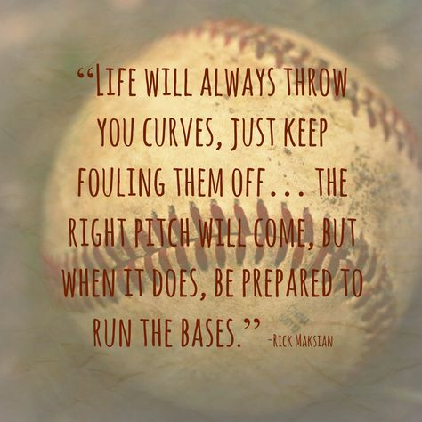 """""""Life will always throw you curves, just keep fouling them off...The right pitch will come but when it does, be prepared to run the bases."""""""