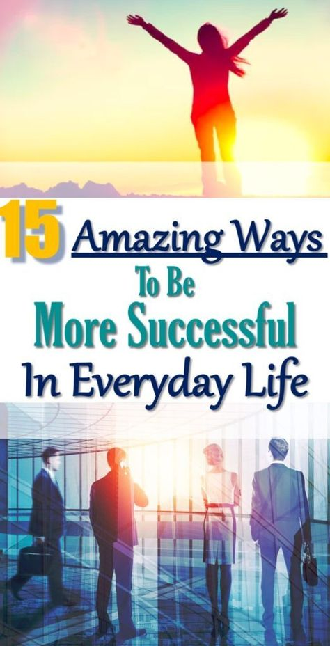 15 Amazing Ways To Be More Successful In Your Everyday Life