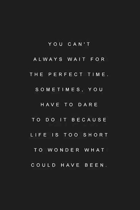 """""""You can't always wait for the perfect time. Sometimes, you have to dare to do it because life is too short to wonder what could've been."""""""