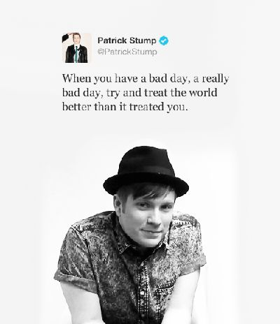 """""""When you have a bad day, a really bad day, try and treat the world better than it treated you."""" --Patrick Stump from Fall Out Boy Fall Out Boy, Emo Bands, Music Bands, Patrick Stump Quotes, Patrick Stump Tweets, Cute Tweets, Soul Punk, Lauren Daigle, Band Memes"""
