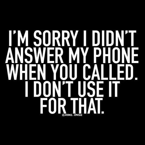 I'm sorry I didn't answer my phone when you called. I don't use it for that.