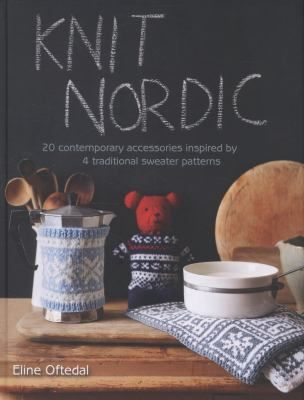 Knit Nordic: 20 Contemporary Accessories Inspired by 4 Traditional Sweater Patterns by Eline Oftedal.