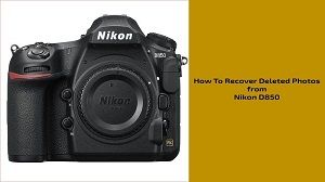 Guide On How To Recover Deleted Photos From Nikon D850 Retrieve