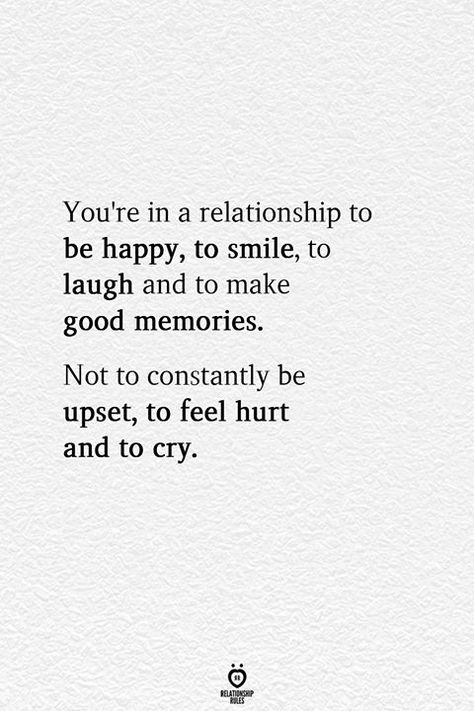You're in a relationship to be happy, to smile, to laugh and to make good memories. Not to constantly be upset, to feel hurt and to cry.