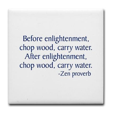 Before Enlightenment Chop Wood Carry Water After Enlightenment Chop Wood Carry Water Zen Proverb Wisdom Inspirational Quotes Words