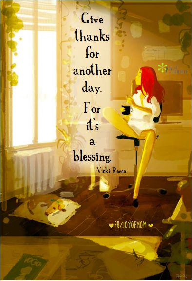 Give thanks for another day. For it's a blessing.