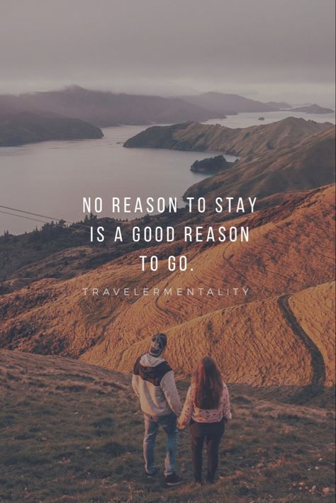 No reason to stay is a good reason to go. -Travelermentality
