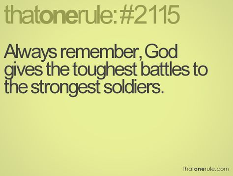 always remember, god gives the toughest battles to the strongest soliders