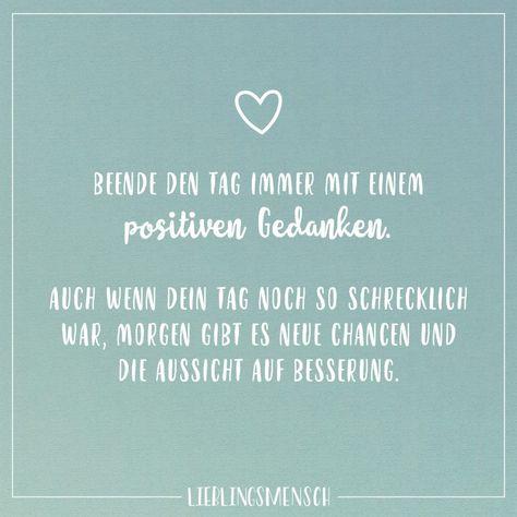 Visual Statements®️️ Beende den Tag immer mit einem positiven Gedanken. Auch wenn dein Tag noch so schrecklich war, morgen gibt es neue Chancen und die Aussicht auf Besserung. Sprüche / Zitate / Quotes / Lieblingsmensch / Freundschaft / Beziehung / Liebe / Familie / tiefgründig / lustig / schön / nachdenken