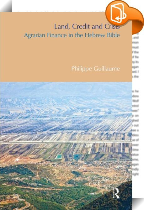 Land, Credit and Crisis    ::  <P><EM>Land, Credit and Crisis</EM> presents a new understanding of the financial culture of the Bible. Biblical Palestine was characterized by an over-abundance of arable land combined with a chronic lack of manpower and agricultural credit - circumstances which lead to much prophetic fulminating against merchants and the rich. The book reveals how the financial instruments and institutions of the time reflected a tough economic realism and argues that t...