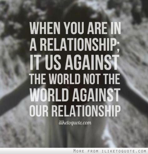 When you are in a relationship; it us against the world not ...