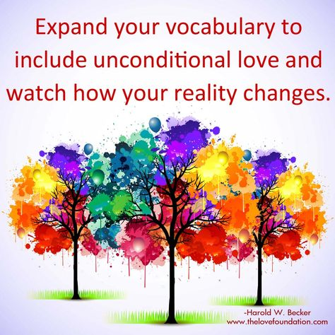 Expand your vocabulary to include unconditional love and watch how your reality changes.-Harold W. Becker #UnconditionalLove